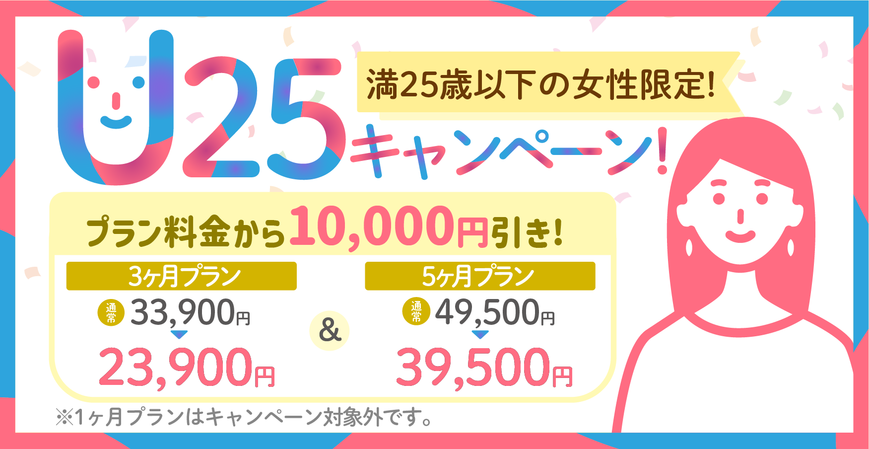 満25歳以下の女性限定キャンペーン 3か月プラン、5ヶ月プラン共にプラン料金から1万円引きです!1ヶ月プランは対象外となります。